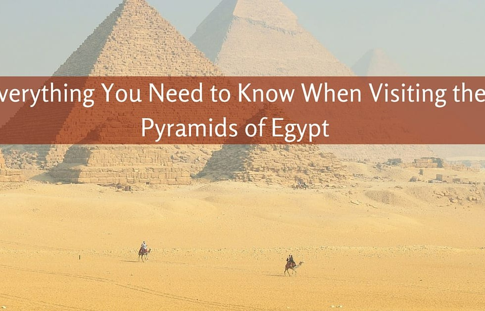 Everything You Need to Know When Visiting the Pyramids of Egypt