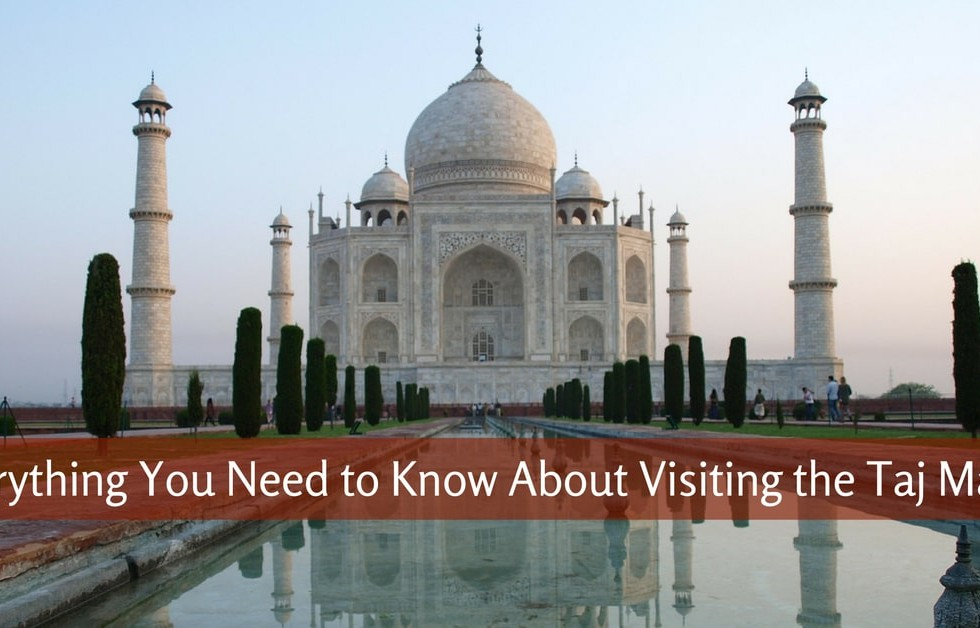 Everything You Need to Know About Visiting the Taj Mahal